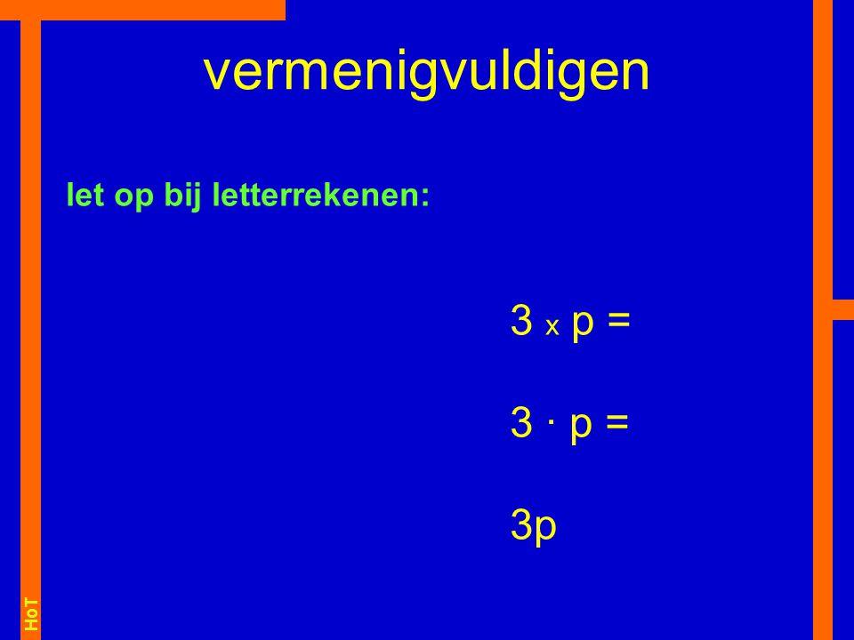 HoT 3 x p = 3 · p = 3p vermenigvuldigen let op bij letterrekenen: