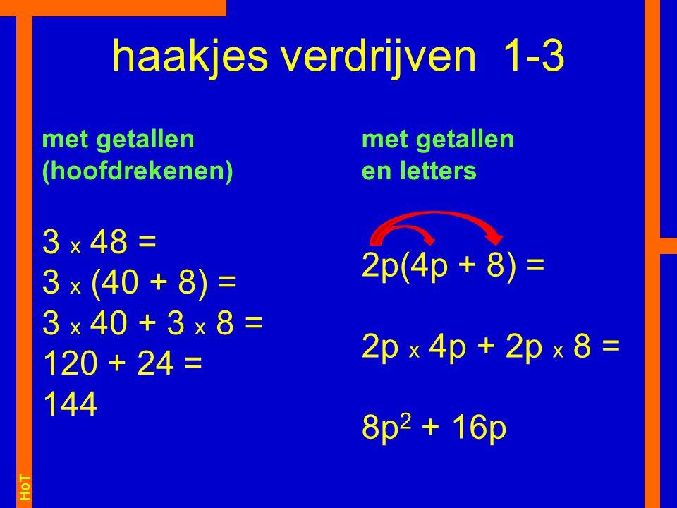 HoT 3 x 48 = 3 x (40 + 8) = 3 x 40 + 3 x 8 = 120 + 24 = 144 haakjes verdrijven 1-3 met getallen (hoofdrekenen) 2p(4p + 8) = 2p x 4p + 2p x 8 = 8p 2 +