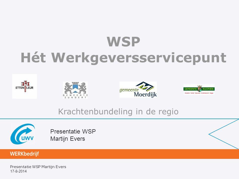 Presentatie WSP Martijn Evers 17-8-2014 Presentatie WSP Martijn Evers WSP Hét Werkgeversservicepunt Krachtenbundeling in de regio