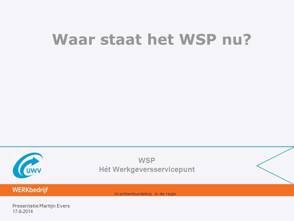 17-8-2014 Presentatie Martijn Evers Waar staat het WSP nu? WSP Hét Werkgeversservicepunt Krachtenbundeling in de regio