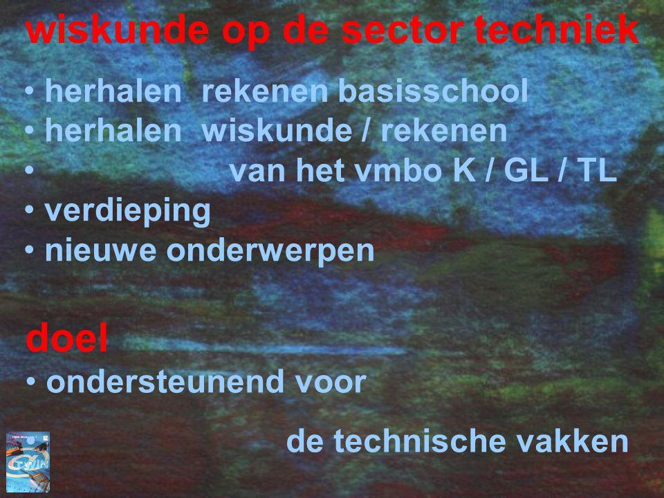 wiskunde op de sector techniek herhalen rekenen basisschool herhalen wiskunde / rekenen van het vmbo K / GL / TL verdieping nieuwe onderwerpen doel ondersteunend voor de technische vakken