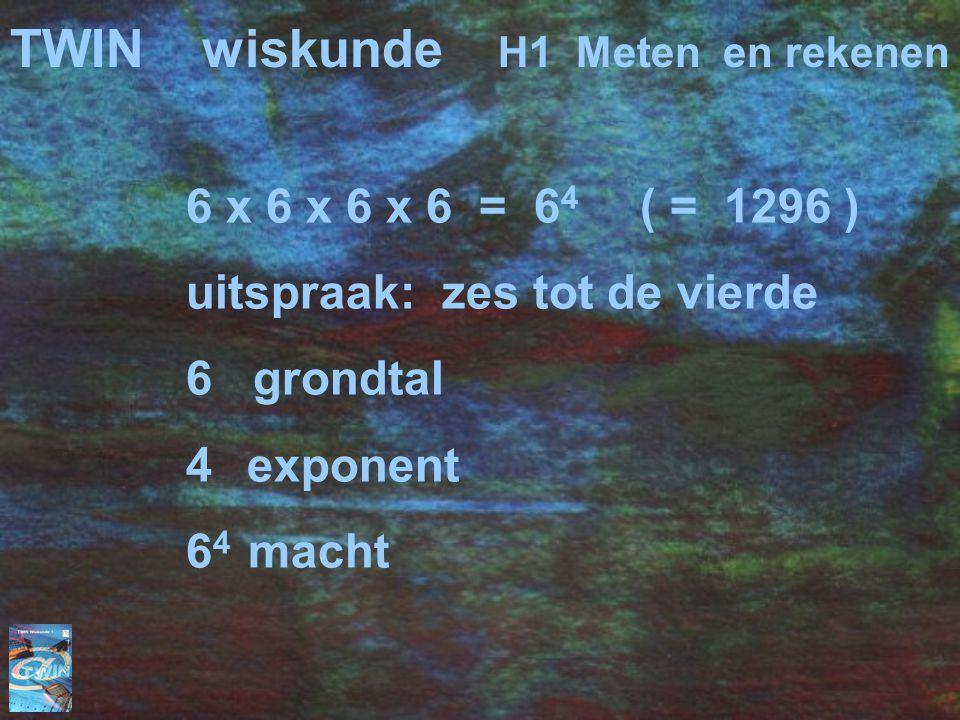 TWINwiskunde H1 Meten en rekenen 6 x 6 x 6 x 6 = 6 4 ( = 1296 ) uitspraak: zes tot de vierde 6 grondtal 4 exponent 6 4 macht