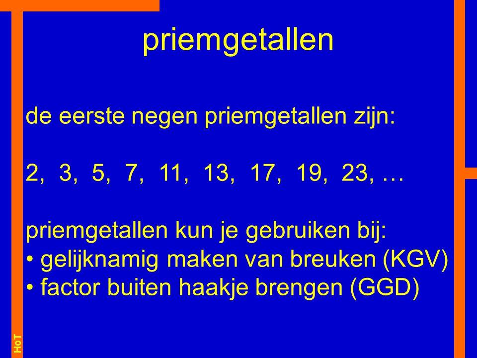 HoT de eerste negen priemgetallen zijn: 2, 3, 5, 7, 11, 13, 17, 19, 23, … priemgetallen kun je gebruiken bij: gelijknamig maken van breuken (KGV) factor buiten haakje brengen (GGD) priemgetallen
