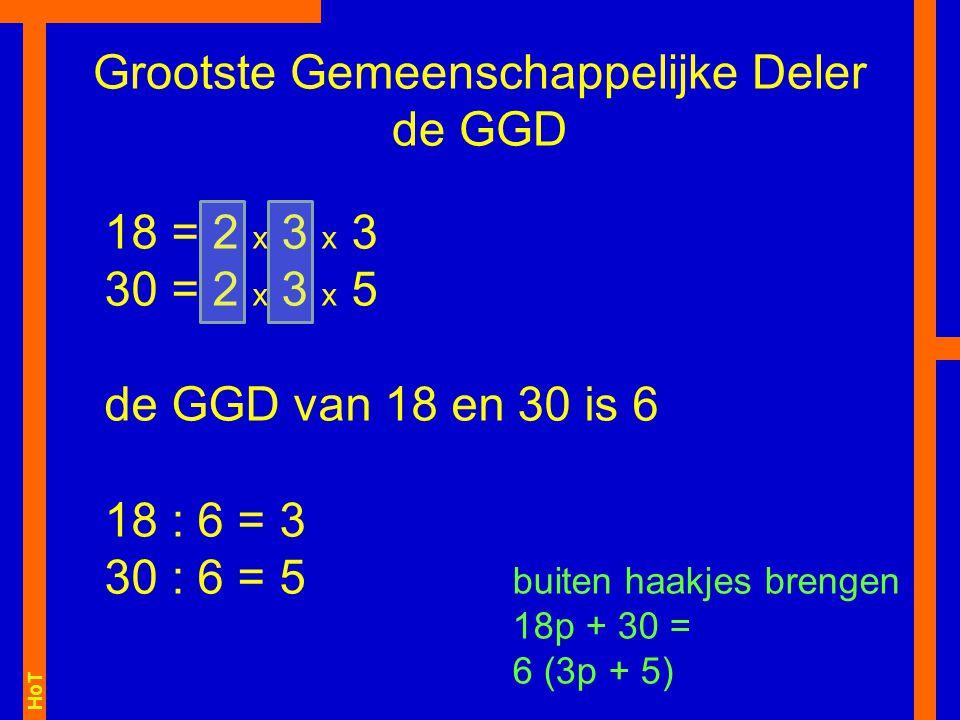 HoT 18 = 2 x 3 x 3 30 = 2 x 3 x 5 de GGD van 18 en 30 is 6 18 : 6 = 3 30 : 6 = 5 Grootste Gemeenschappelijke Deler de GGD buiten haakjes brengen 18p + 30 = 6 (3p + 5)