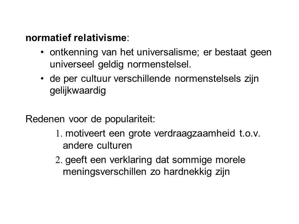 normatief relativisme: ontkenning van het universalisme; er bestaat geen universeel geldig normenstelsel. de per cultuur verschillende normenstelsels