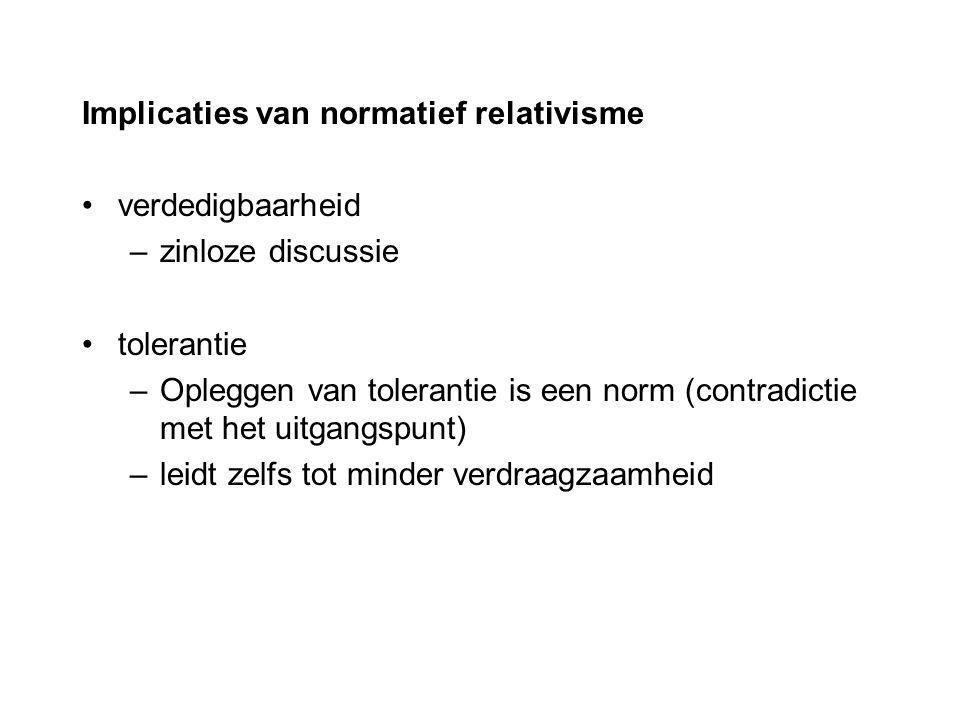 Implicaties van normatief relativisme verdedigbaarheid –zinloze discussie tolerantie –Opleggen van tolerantie is een norm (contradictie met het uitgan