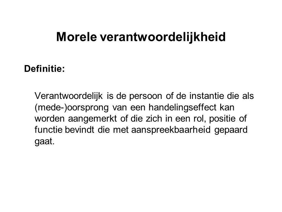 Morele verantwoordelijkheid Definitie: Verantwoordelijk is de persoon of de instantie die als (mede-)oorsprong van een handelingseffect kan worden aan