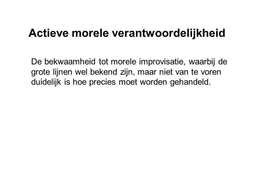 Actieve morele verantwoordelijkheid De bekwaamheid tot morele improvisatie, waarbij de grote lijnen wel bekend zijn, maar niet van te voren duidelijk