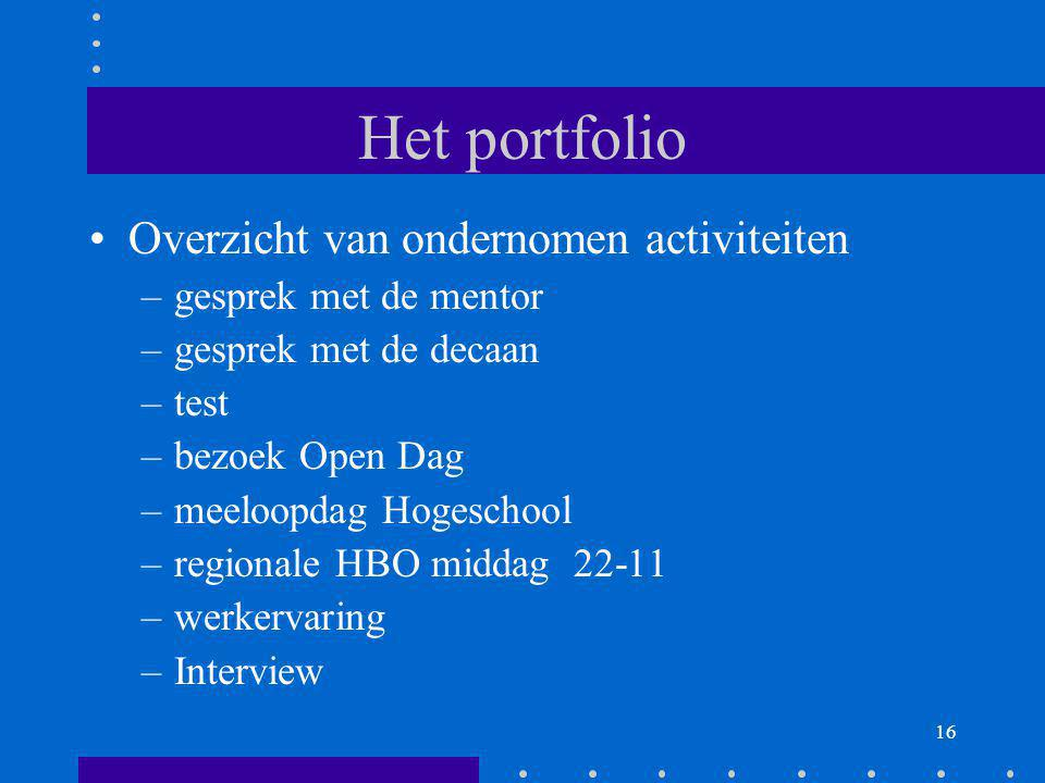 16 Het portfolio Overzicht van ondernomen activiteiten –gesprek met de mentor –gesprek met de decaan –test –bezoek Open Dag –meeloopdag Hogeschool –re