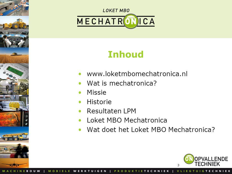 3 Inhoud www.loketmbomechatronica.nl Wat is mechatronica? Missie Historie Resultaten LPM Loket MBO Mechatronica Wat doet het Loket MBO Mechatronica?