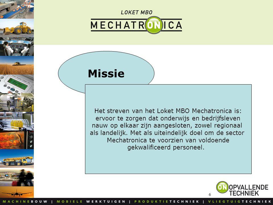 6 Missie Het streven van het Loket MBO Mechatronica is: ervoor te zorgen dat onderwijs en bedrijfsleven nauw op elkaar zijn aangesloten, zowel regiona