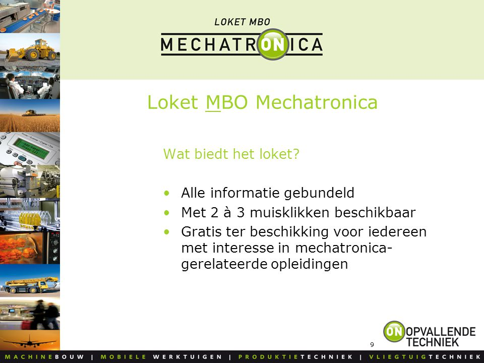 9 Loket MBO Mechatronica Wat biedt het loket? Alle informatie gebundeld Met 2 à 3 muisklikken beschikbaar Gratis ter beschikking voor iedereen met int