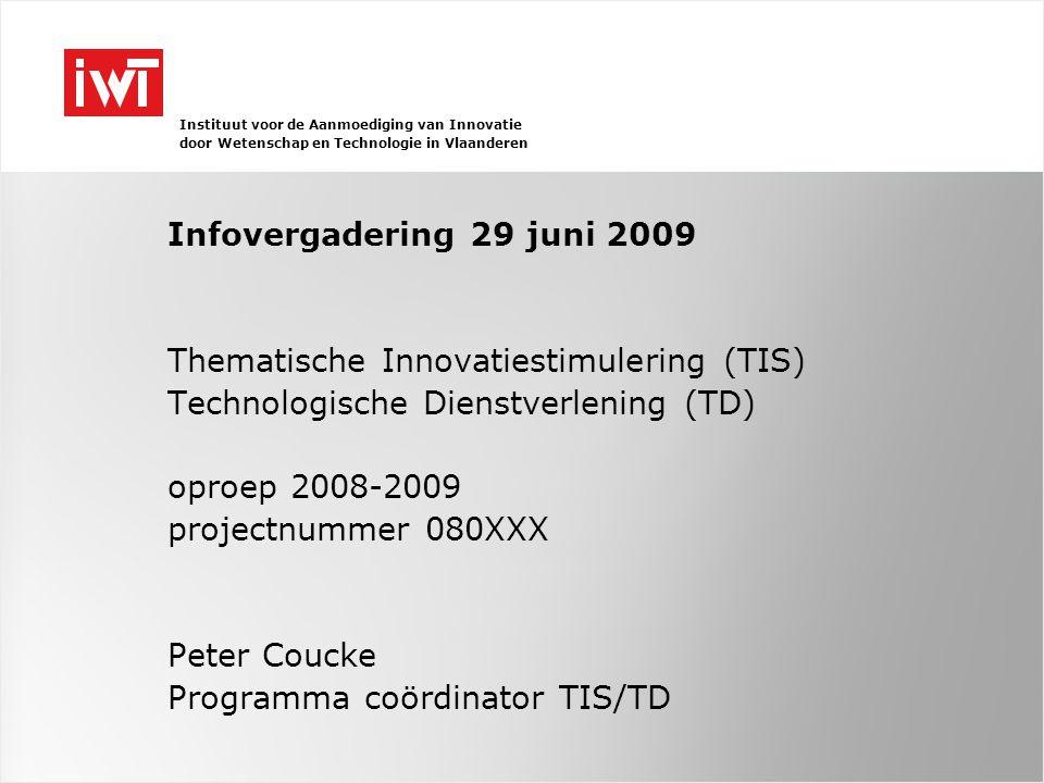 Instituut voor de Aanmoediging van Innovatie door Wetenschap en Technologie in Vlaanderen Infovergadering 29 juni 2009 Thematische Innovatiestimulering (TIS) Technologische Dienstverlening (TD) oproep 2008-2009 projectnummer 080XXX Peter Coucke Programma coördinator TIS/TD