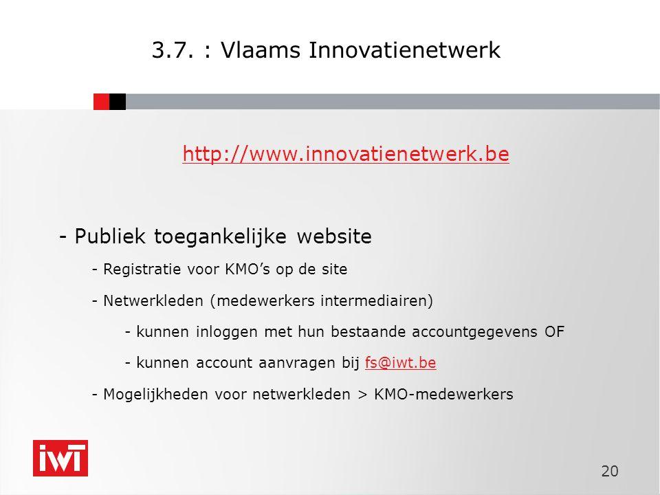 20 http://www.innovatienetwerk.be - Publiek toegankelijke website - Registratie voor KMO's op de site - Netwerkleden (medewerkers intermediairen) - kunnen inloggen met hun bestaande accountgegevens OF - kunnen account aanvragen bij fs@iwt.befs@iwt.be - Mogelijkheden voor netwerkleden > KMO-medewerkers 3.7.
