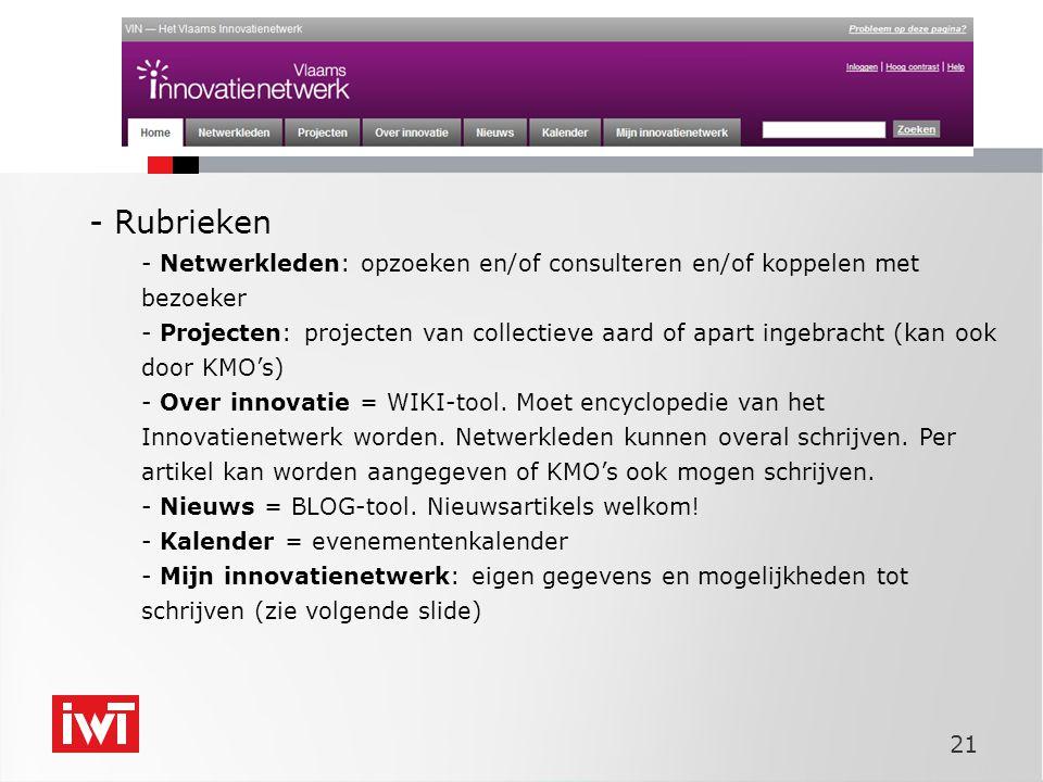 21 - Rubrieken - Netwerkleden: opzoeken en/of consulteren en/of koppelen met bezoeker - Projecten: projecten van collectieve aard of apart ingebracht (kan ook door KMO's) - Over innovatie = WIKI-tool.