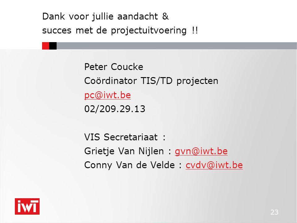 23 Dank voor jullie aandacht & succes met de projectuitvoering !! Peter Coucke Coördinator TIS/TD projecten pc@iwt.be 02/209.29.13 VIS Secretariaat :