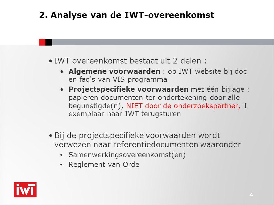 4 IWT overeenkomst bestaat uit 2 delen : Algemene voorwaarden : op IWT website bij doc en faq s van VIS programma Projectspecifieke voorwaarden met één bijlage : papieren documenten ter ondertekening door alle begunstigde(n), NIET door de onderzoekspartner, 1 exemplaar naar IWT terugsturen Bij de projectspecifieke voorwaarden wordt verwezen naar referentiedocumenten waaronder Samenwerkingsovereenkomst(en) Reglement van Orde 2.