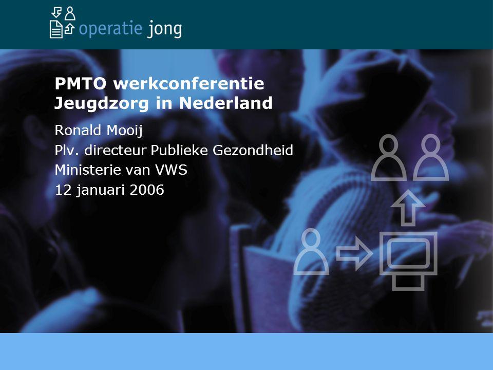 PMTO werkconferentie Jeugdzorg in Nederland Ronald Mooij Plv. directeur Publieke Gezondheid Ministerie van VWS 12 januari 2006