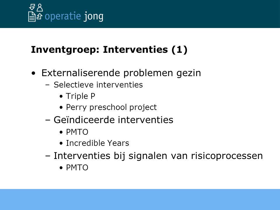 Inventgroep: Interventies (1) Externaliserende problemen gezin –Selectieve interventies Triple P Perry preschool project –Geïndiceerde interventies PM