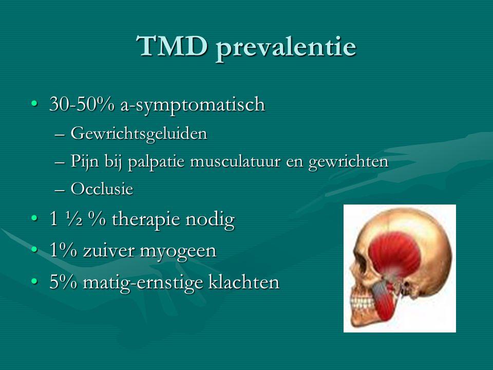 TMD prevalentie 30-50% a-symptomatisch30-50% a-symptomatisch –Gewrichtsgeluiden –Pijn bij palpatie musculatuur en gewrichten –Occlusie 1 ½ % therapie nodig1 ½ % therapie nodig 1% zuiver myogeen1% zuiver myogeen 5% matig-ernstige klachten5% matig-ernstige klachten