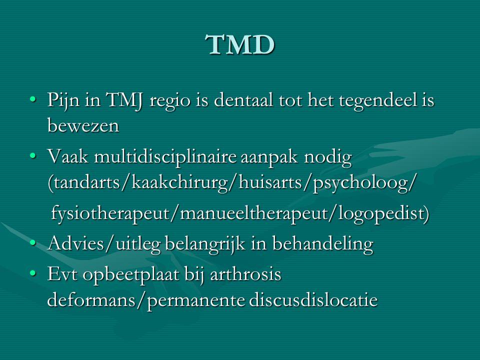 TMD Pijn in TMJ regio is dentaal tot het tegendeel is bewezenPijn in TMJ regio is dentaal tot het tegendeel is bewezen Vaak multidisciplinaire aanpak nodig (tandarts/kaakchirurg/huisarts/psycholoog/Vaak multidisciplinaire aanpak nodig (tandarts/kaakchirurg/huisarts/psycholoog/ fysiotherapeut/manueeltherapeut/logopedist) fysiotherapeut/manueeltherapeut/logopedist) Advies/uitleg belangrijk in behandelingAdvies/uitleg belangrijk in behandeling Evt opbeetplaat bij arthrosis deformans/permanente discusdislocatieEvt opbeetplaat bij arthrosis deformans/permanente discusdislocatie