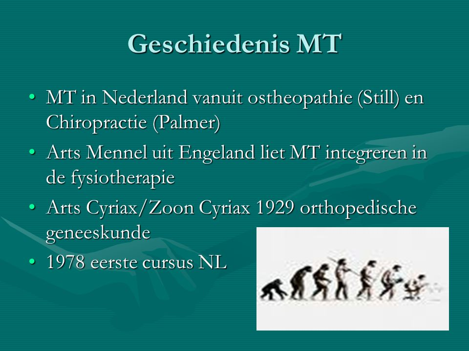 Geschiedenis MT MT in Nederland vanuit ostheopathie (Still) en Chiropractie (Palmer)MT in Nederland vanuit ostheopathie (Still) en Chiropractie (Palmer) Arts Mennel uit Engeland liet MT integreren in de fysiotherapieArts Mennel uit Engeland liet MT integreren in de fysiotherapie Arts Cyriax/Zoon Cyriax 1929 orthopedische geneeskundeArts Cyriax/Zoon Cyriax 1929 orthopedische geneeskunde 1978 eerste cursus NL1978 eerste cursus NL