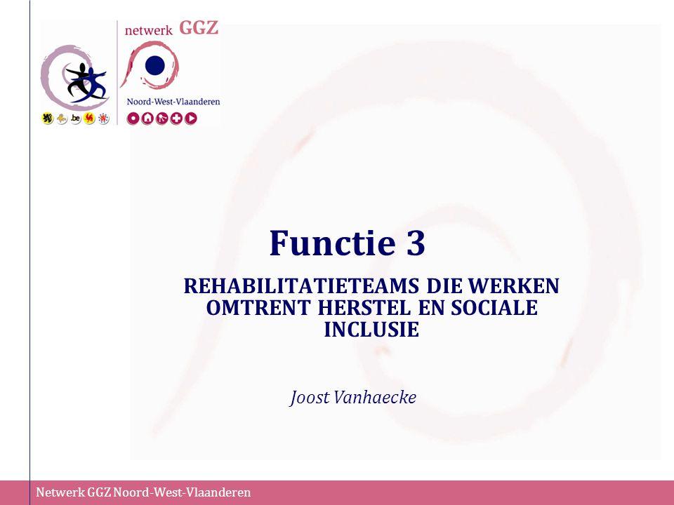 Netwerk GGZ Noord-West-Vlaanderen Functie 3 REHABILITATIETEAMS DIE WERKEN OMTRENT HERSTEL EN SOCIALE INCLUSIE Joost Vanhaecke