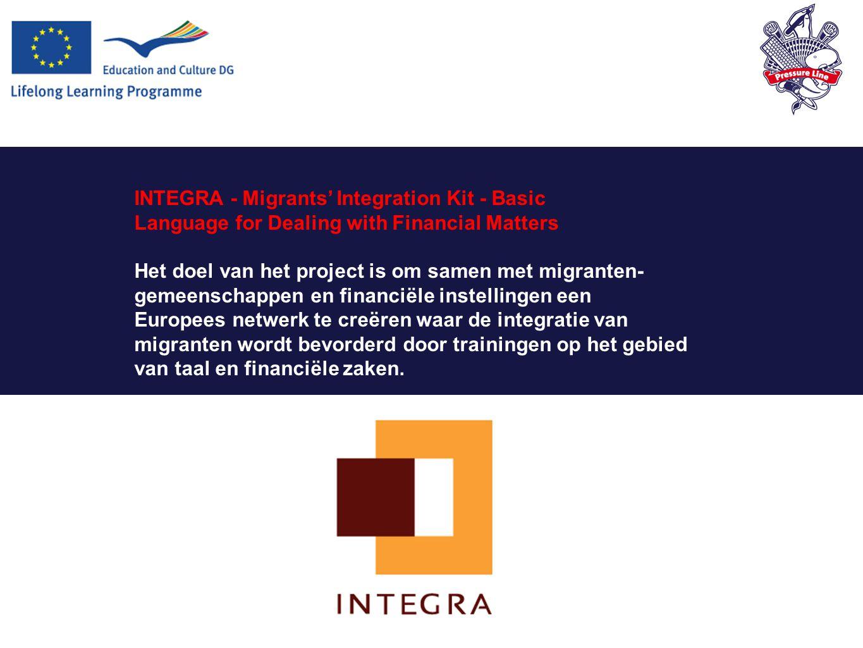 INTEGRA - Migrants' Integration Kit - Basic Language for Dealing with Financial Matters Het doel van het project is om samen met migranten- gemeenschappen en financiële instellingen een Europees netwerk te creëren waar de integratie van migranten wordt bevorderd door trainingen op het gebied van taal en financiële zaken.