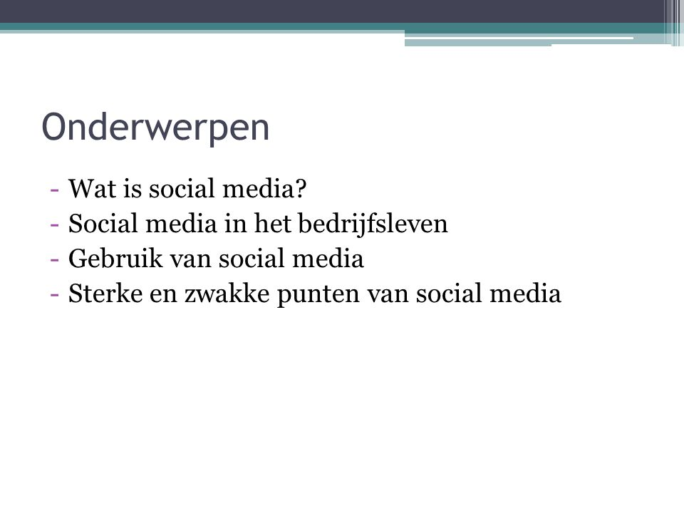 Onderwerpen -Wat is social media? -Social media in het bedrijfsleven -Gebruik van social media -Sterke en zwakke punten van social media