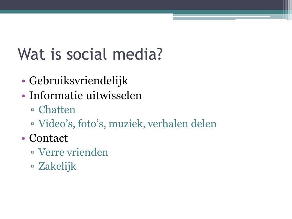 Wat is social media? Gebruiksvriendelijk Informatie uitwisselen ▫Chatten ▫Video's, foto's, muziek, verhalen delen Contact ▫Verre vrienden ▫Zakelijk
