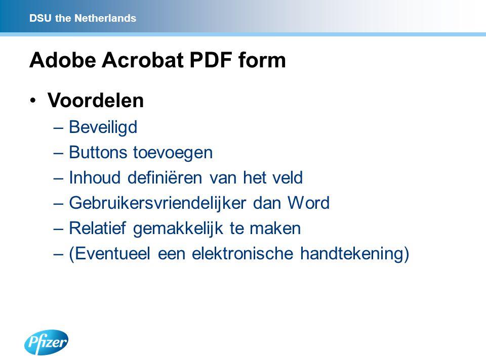 DSU the Netherlands Adobe Acrobat PDF form Voordelen –Beveiligd –Buttons toevoegen –Inhoud definiëren van het veld –Gebruikersvriendelijker dan Word –Relatief gemakkelijk te maken –(Eventueel een elektronische handtekening)