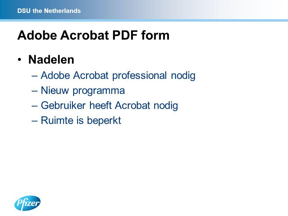 DSU the Netherlands Adobe Acrobat PDF form Nadelen –Adobe Acrobat professional nodig –Nieuw programma –Gebruiker heeft Acrobat nodig –Ruimte is beperkt