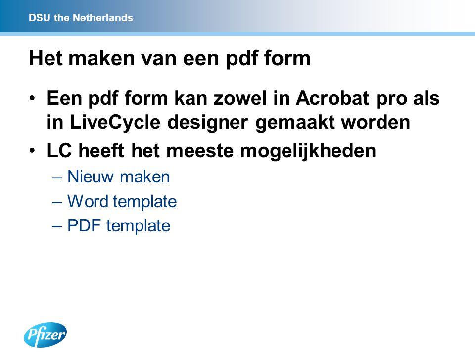 DSU the Netherlands Het maken van een pdf form Een pdf form kan zowel in Acrobat pro als in LiveCycle designer gemaakt worden LC heeft het meeste mogelijkheden –Nieuw maken –Word template –PDF template