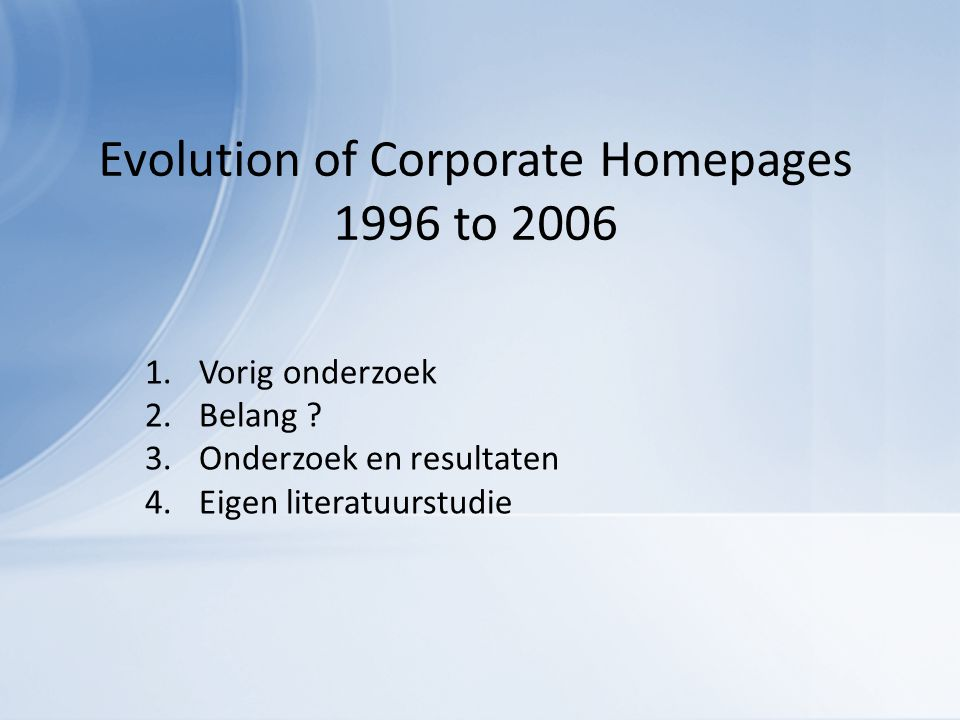 Evolution of Corporate Homepages 1996 to 2006 1.Vorig onderzoek 2.Belang .