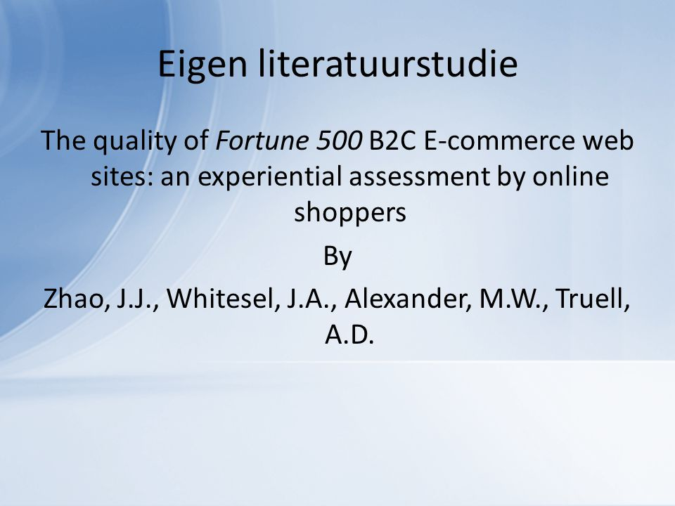 Eigen literatuurstudie The quality of Fortune 500 B2C E-commerce web sites: an experiential assessment by online shoppers By Zhao, J.J., Whitesel, J.A., Alexander, M.W., Truell, A.D.