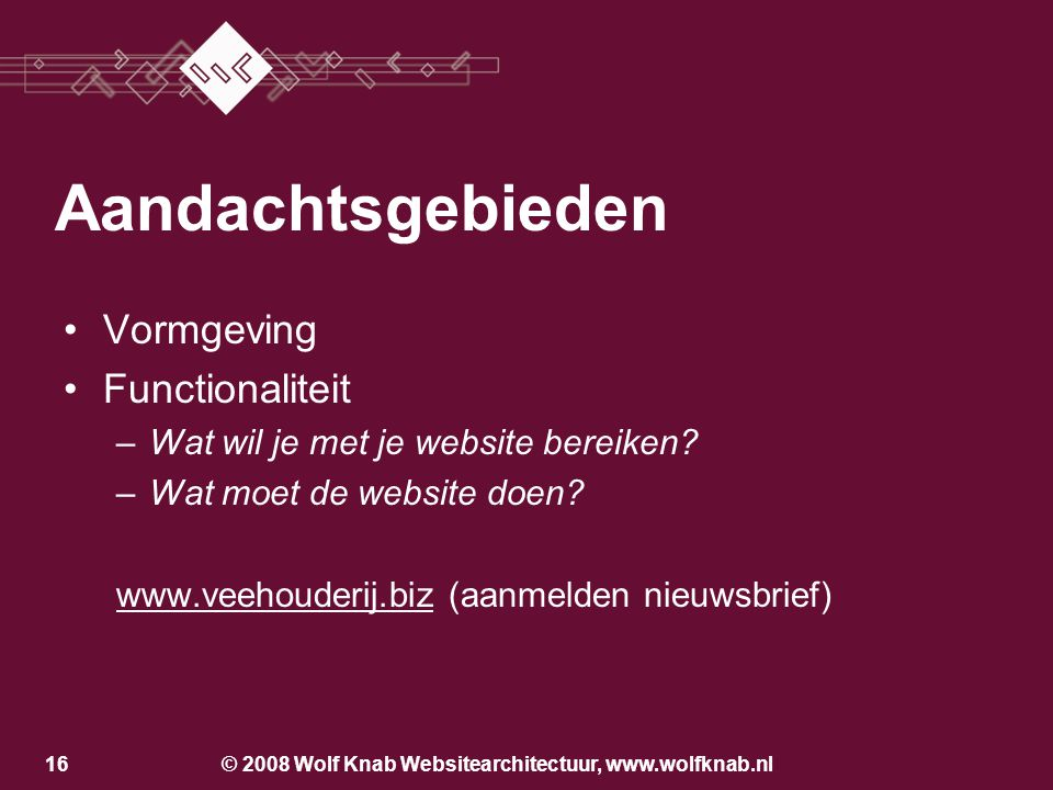 © 2008 Wolf Knab Websitearchitectuur, www.wolfknab.nl15 Aandachtsgebieden Vormgeving –Hoe wil je overkomen? –Welke eisen stelt de huisstijl? –Wat is d
