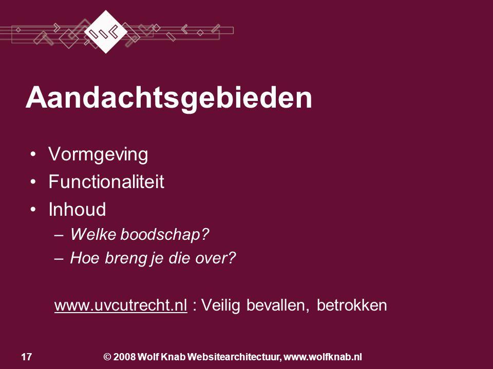 © 2008 Wolf Knab Websitearchitectuur, www.wolfknab.nl16 Aandachtsgebieden Vormgeving Functionaliteit –Wat wil je met je website bereiken? –Wat moet de