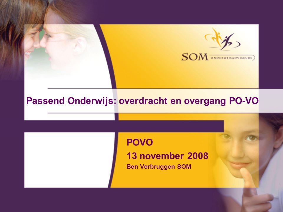Passend Onderwijs: overdracht en overgang PO-VO POVO 13 november 2008 Ben Verbruggen SOM