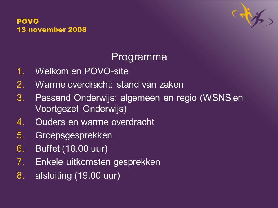 POVO 13 november 2008 Programma 1.Welkom en POVO-site 2.Warme overdracht: stand van zaken 3.Passend Onderwijs: algemeen en regio (WSNS en Voortgezet Onderwijs) 4.Ouders en warme overdracht 5.Groepsgesprekken 6.Buffet (18.00 uur) 7.Enkele uitkomsten gesprekken 8.afsluiting (19.00 uur)