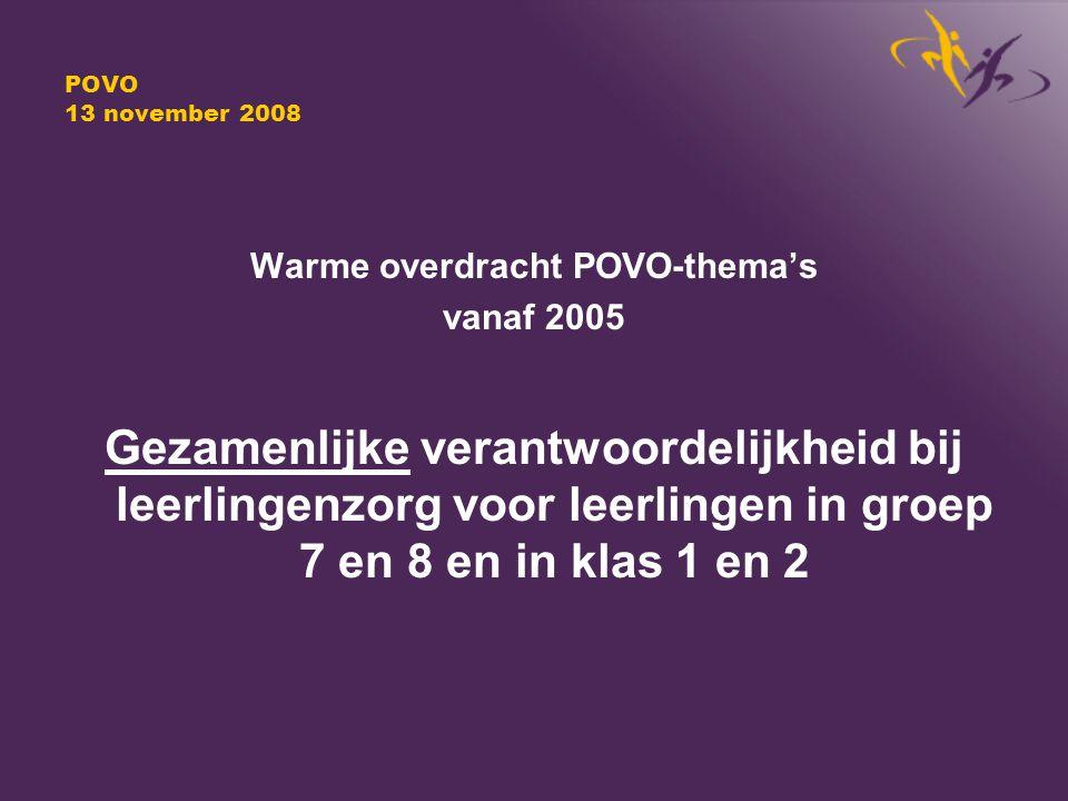 POVO 13 november 2008 Warme overdracht POVO-thema's vanaf 2005 Gezamenlijke verantwoordelijkheid bij leerlingenzorg voor leerlingen in groep 7 en 8 en in klas 1 en 2