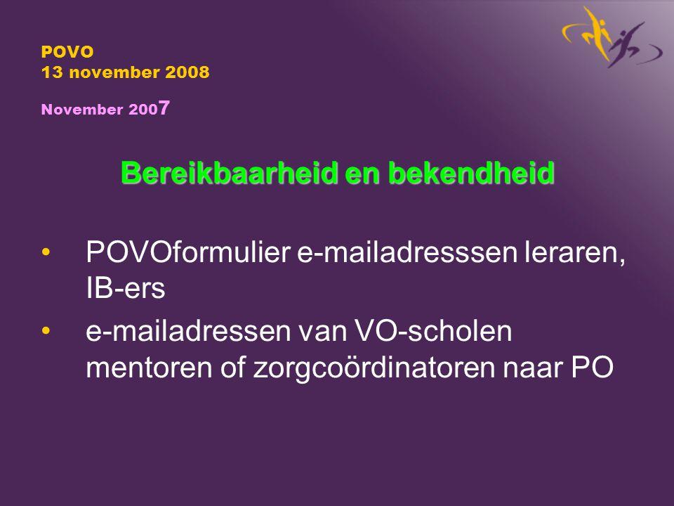 POVO 13 november 2008 November 200 7 Bereikbaarheid en bekendheid POVOformulier e-mailadresssen leraren, IB-ers e-mailadressen van VO-scholen mentoren of zorgcoördinatoren naar PO
