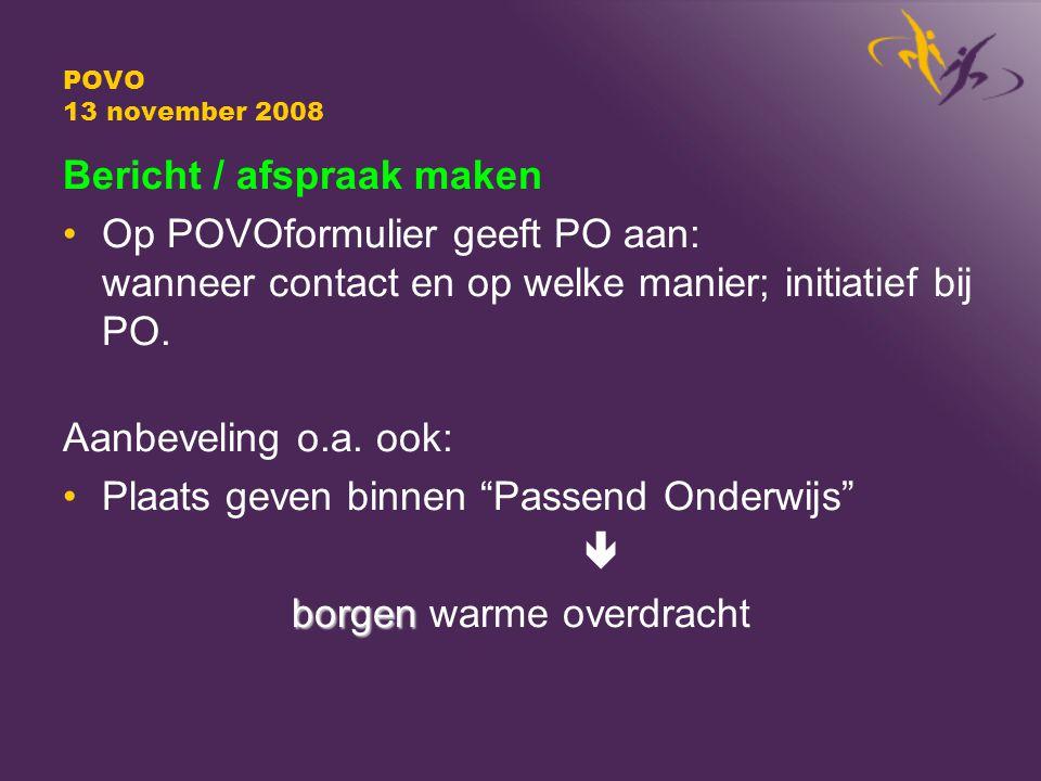 POVO 13 november 2008 Bericht / afspraak maken Op POVOformulier geeft PO aan: wanneer contact en op welke manier; initiatief bij PO.