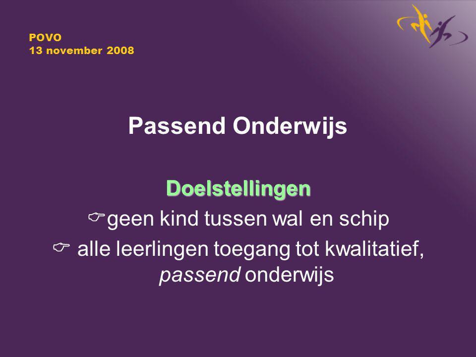 POVO 13 november 2008 Passend OnderwijsDoelstellingen  geen kind tussen wal en schip  alle leerlingen toegang tot kwalitatief, passend onderwijs