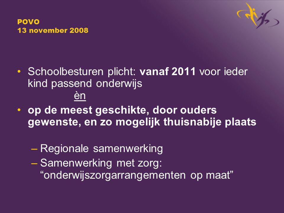 POVO 13 november 2008 Schoolbesturen plicht: vanaf 2011 voor ieder kind passend onderwijs èn op de meest geschikte, door ouders gewenste, en zo mogelijk thuisnabije plaats –Regionale samenwerking –Samenwerking met zorg: onderwijszorgarrangementen op maat