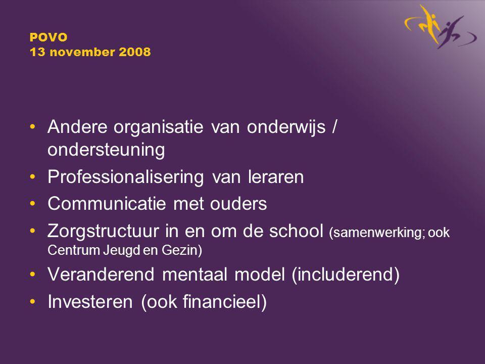 POVO 13 november 2008 Andere organisatie van onderwijs / ondersteuning Professionalisering van leraren Communicatie met ouders Zorgstructuur in en om de school (samenwerking; ook Centrum Jeugd en Gezin) Veranderend mentaal model (includerend) Investeren (ook financieel)