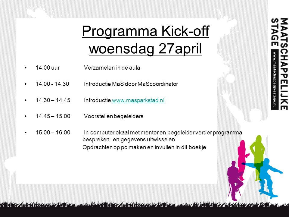 Programma Kick-off woensdag 27april 14.00 uur Verzamelen in de aula 14.00 - 14.30 Introductie MaS door MaScoördinator 14.30 – 14.45 Introductie www.ma