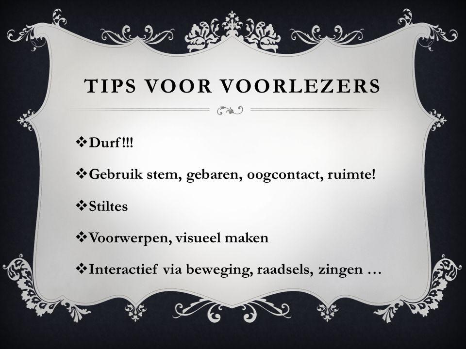 TIPS VOOR VOORLEZERS  Durf!!!  Gebruik stem, gebaren, oogcontact, ruimte!  Stiltes  Voorwerpen, visueel maken  Interactief via beweging, raadsels