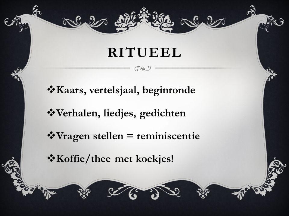 RITUEEL  Kaars, vertelsjaal, beginronde  Verhalen, liedjes, gedichten  Vragen stellen = reminiscentie  Koffie/thee met koekjes!