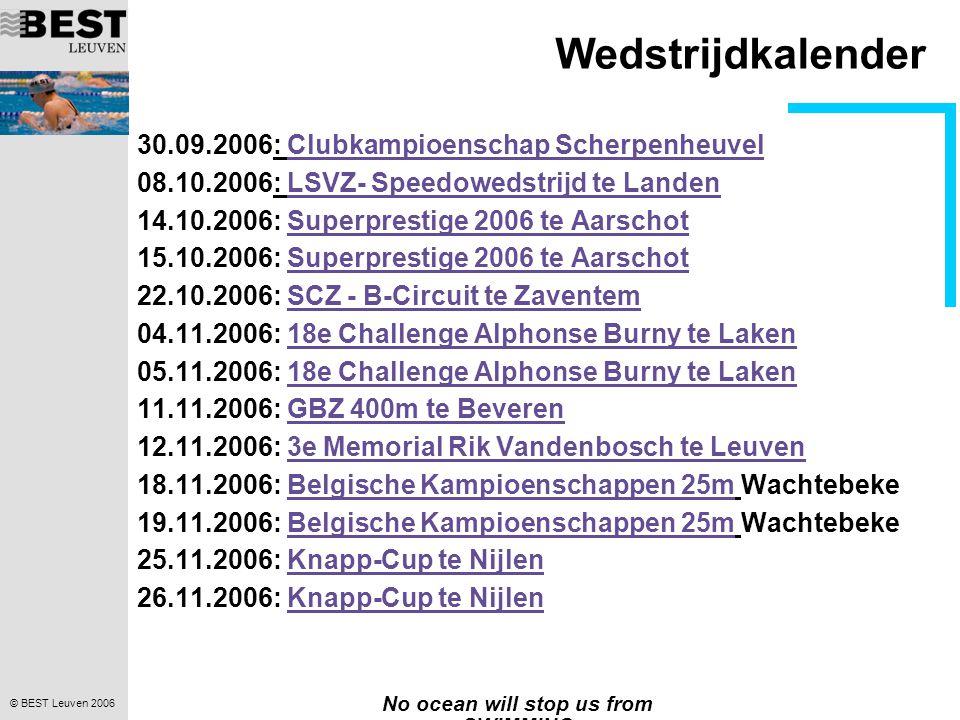© BEST Leuven 2006 No ocean will stop us from SWIMMING Wedstrijdkalender 30.09.2006: Clubkampioenschap ScherpenheuvelClubkampioenschap Scherpenheuvel 08.10.2006: LSVZ- Speedowedstrijd te LandenLSVZ- Speedowedstrijd te Landen 14.10.2006: Superprestige 2006 te AarschotSuperprestige 2006 te Aarschot 15.10.2006: Superprestige 2006 te AarschotSuperprestige 2006 te Aarschot 22.10.2006: SCZ - B-Circuit te ZaventemSCZ - B-Circuit te Zaventem 04.11.2006: 18e Challenge Alphonse Burny te Laken18e Challenge Alphonse Burny te Laken 05.11.2006: 18e Challenge Alphonse Burny te Laken18e Challenge Alphonse Burny te Laken 11.11.2006: GBZ 400m te BeverenGBZ 400m te Beveren 12.11.2006: 3e Memorial Rik Vandenbosch te Leuven3e Memorial Rik Vandenbosch te Leuven 18.11.2006: Belgische Kampioenschappen 25m WachtebekeBelgische Kampioenschappen 25m 19.11.2006: Belgische Kampioenschappen 25m WachtebekeBelgische Kampioenschappen 25m 25.11.2006: Knapp-Cup te NijlenKnapp-Cup te Nijlen 26.11.2006: Knapp-Cup te NijlenKnapp-Cup te Nijlen
