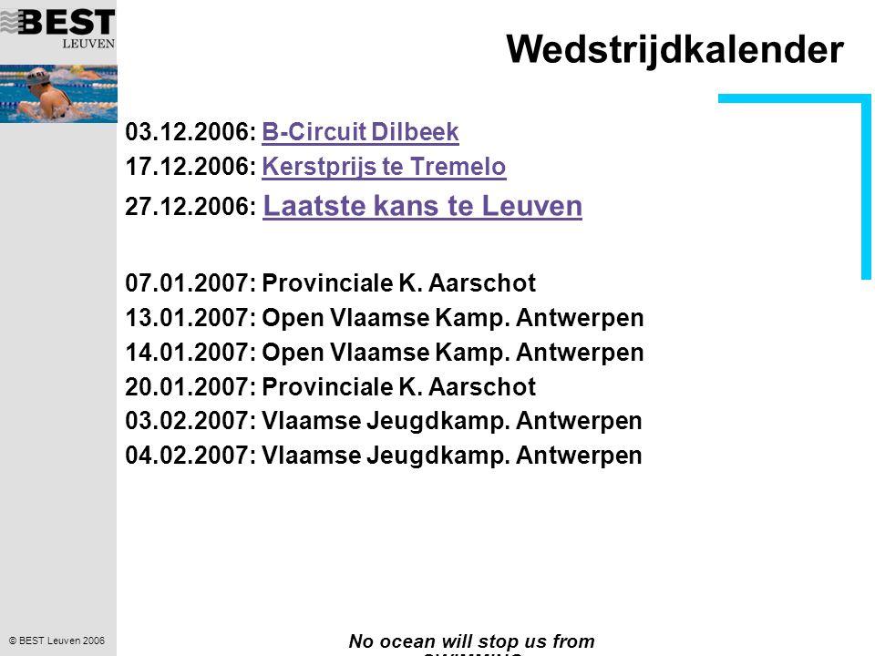 © BEST Leuven 2006 No ocean will stop us from SWIMMING Wedstrijdkalender 03.12.2006: B-Circuit DilbeekB-Circuit Dilbeek 17.12.2006: Kerstprijs te Trem